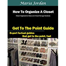 How To Organize A Closet: Closet Organization Ideas and Closet Storage Solutions (Organization, Planning and Time Management Book 1)